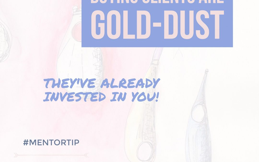 Buying Clients Are Gold-Dust – They Have Already Invested In You